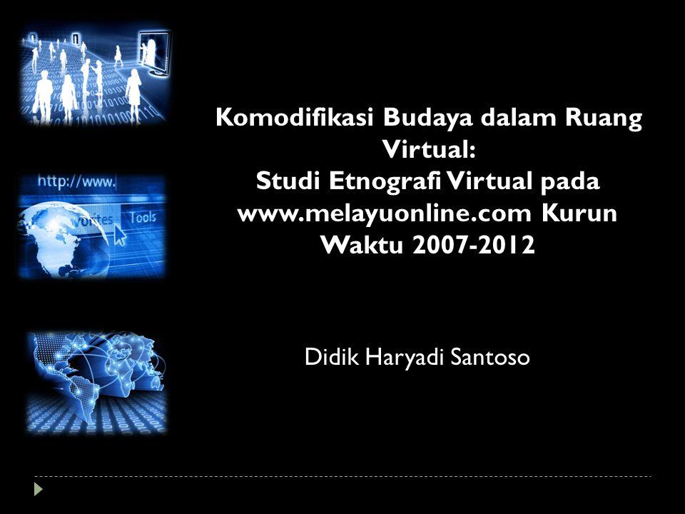 Komodifikasi Budaya dalam Ruang Virtual: Studi Etnografi Virtual pada www.melayuonline.com Kurun Waktu 2007-2012 Didik Haryadi Santoso