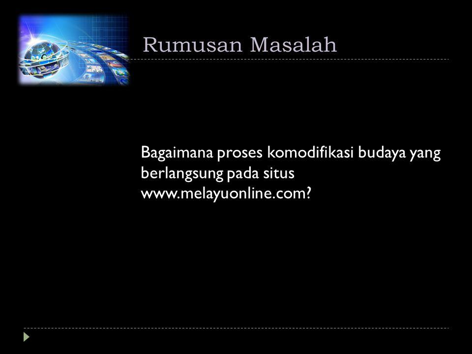 Rumusan Masalah Bagaimana proses komodifikasi budaya yang berlangsung pada situs www.melayuonline.com?