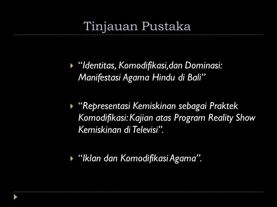 """Tinjauan Pustaka  """"Identitas, Komodifikasi,dan Dominasi: Manifestasi Agama Hindu di Bali""""  """"Representasi Kemiskinan sebagai Praktek Komodifikasi: Ka"""