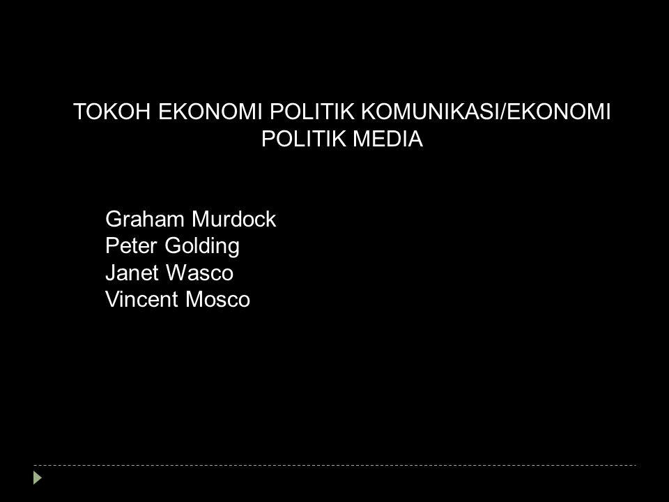 TOKOH EKONOMI POLITIK KOMUNIKASI/EKONOMI POLITIK MEDIA Graham Murdock Peter Golding Janet Wasco Vincent Mosco