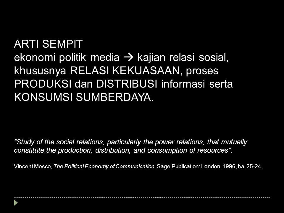 ARTI SEMPIT ekonomi politik media  kajian relasi sosial, khususnya RELASI KEKUASAAN, proses PRODUKSI dan DISTRIBUSI informasi serta KONSUMSI SUMBERDA