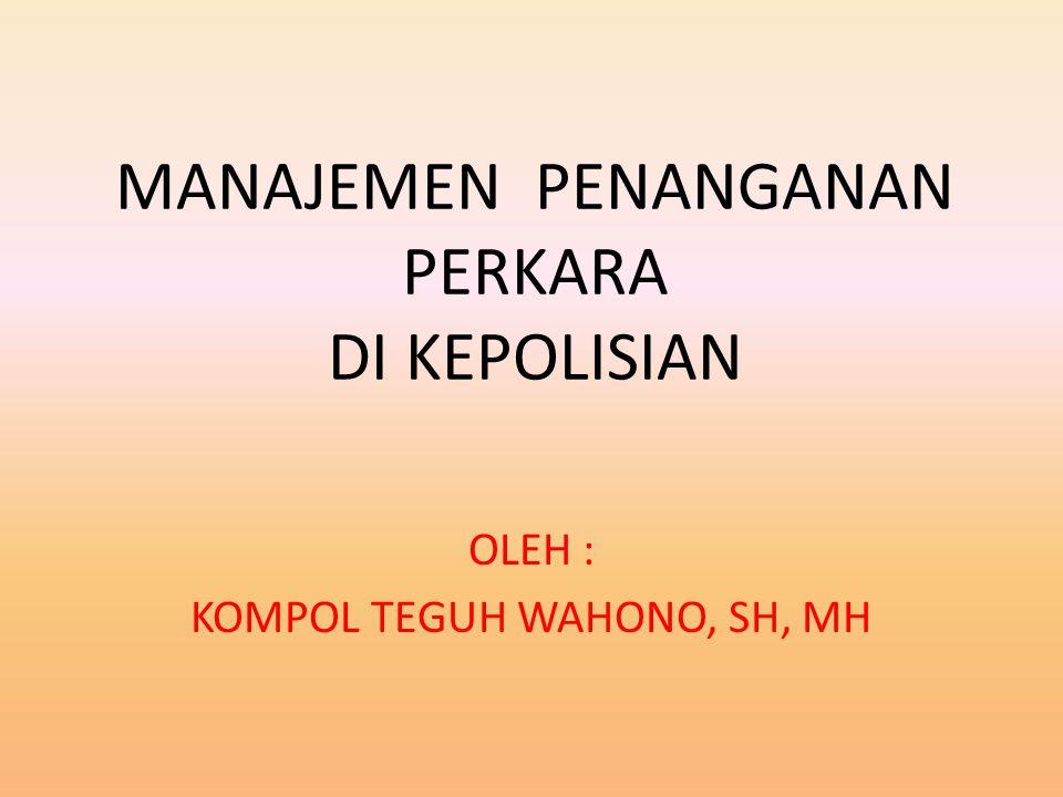 MANAJEMEN PENANGANAN PERKARA DI KEPOLISIAN OLEH : KOMPOL TEGUH WAHONO, SH, MH