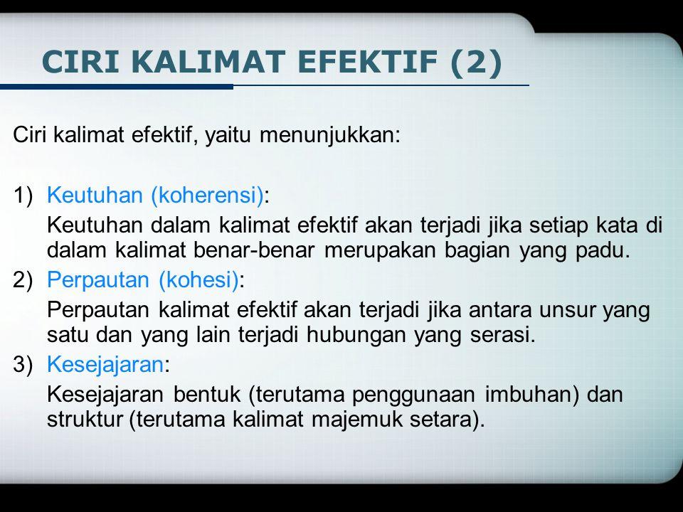 Ciri kalimat efektif, yaitu menunjukkan: 1)Keutuhan (koherensi): Keutuhan dalam kalimat efektif akan terjadi jika setiap kata di dalam kalimat benar-b