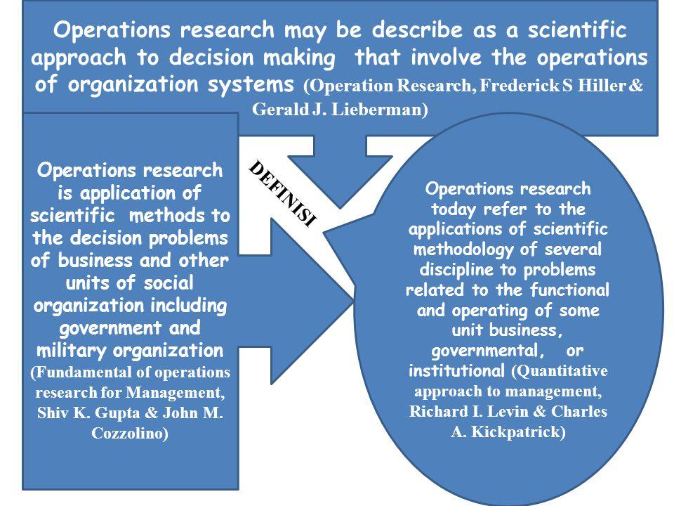 Riset Operasi mencakup dua kata yaitu riset yang harus menggunakan metoda ilmiah dan operasi yang berhubungan dengan proses atau berlangsungnya suatu kegiatan Pendekatan harus ilmiah berdasarkan model matematika berarti prosedur yang ditempuh langkah-langkah jelas secara sistematis dan hasilnya dapat diandalkan sehingga berguna bagi pembuat keputusan