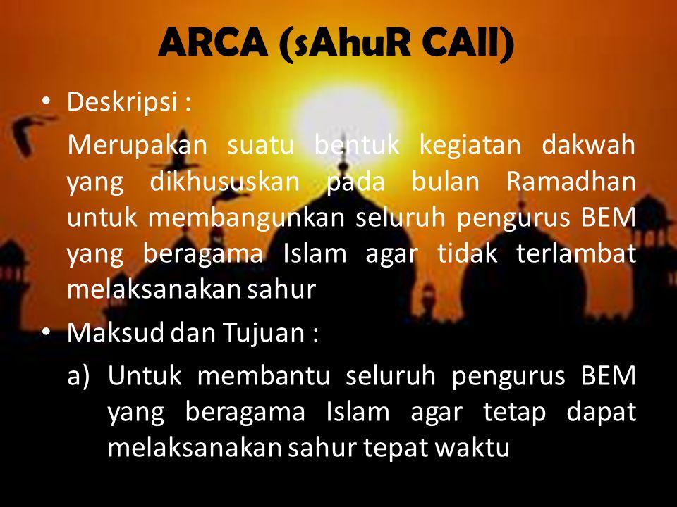 ARCA (sAhuR CAll) Deskripsi : Merupakan suatu bentuk kegiatan dakwah yang dikhususkan pada bulan Ramadhan untuk membangunkan seluruh pengurus BEM yang