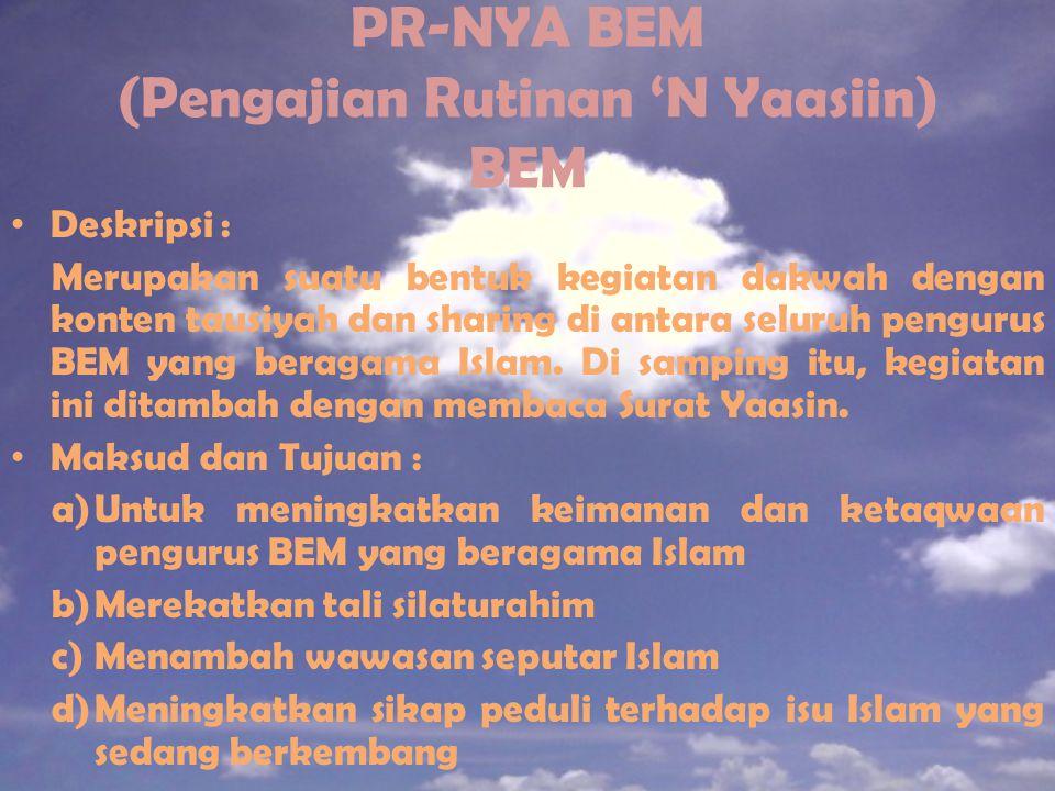 PR-NYA BEM (Pengajian Rutinan 'N Yaasiin) BEM Deskripsi : Merupakan suatu bentuk kegiatan dakwah dengan konten tausiyah dan sharing di antara seluruh