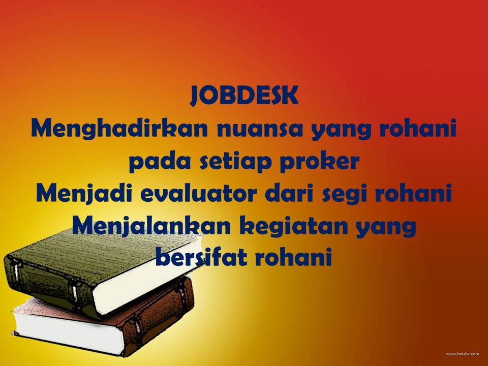 JOBDESK Menghadirkan nuansa yang rohani pada setiap proker Menjadi evaluator dari segi rohani Menjalankan kegiatan yang bersifat rohani