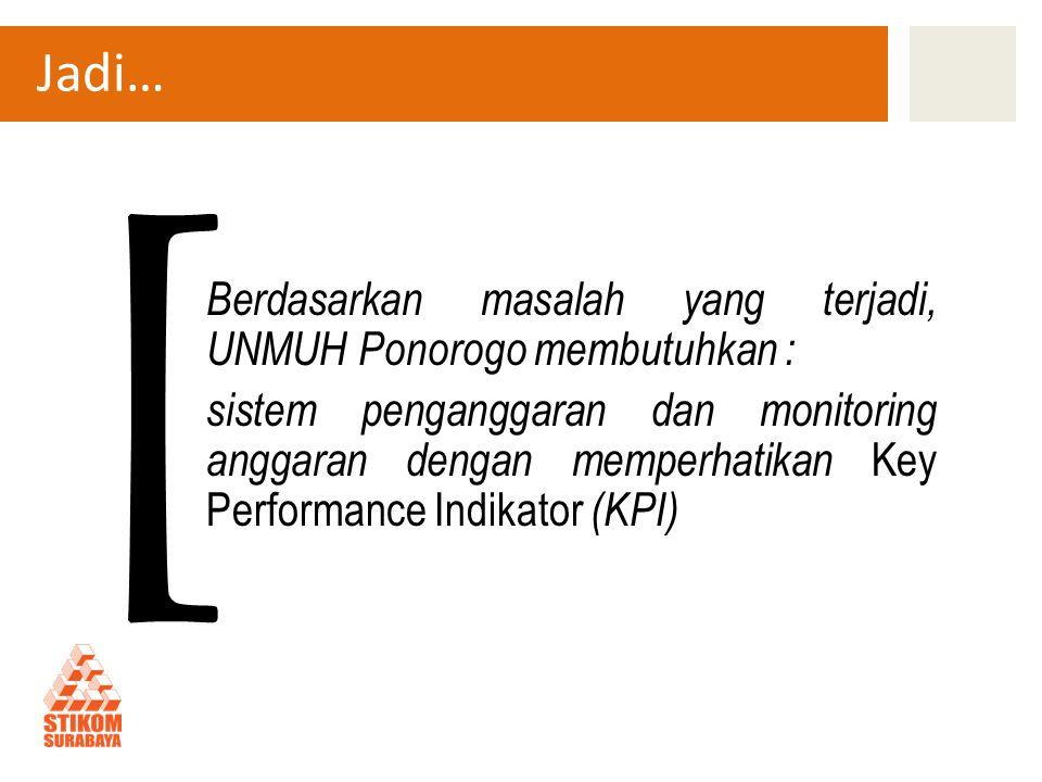 Jadi… Berdasarkan masalah yang terjadi, UNMUH Ponorogo membutuhkan : sistem penganggaran dan monitoring anggaran dengan memperhatikan Key Performance Indikator (KPI) [