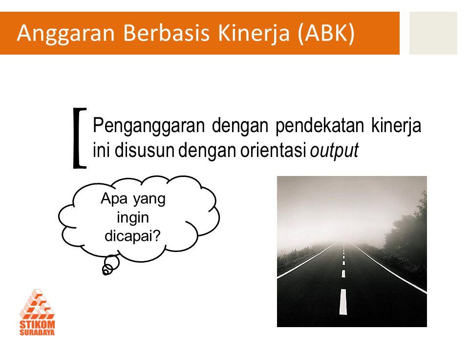 Anggaran Berbasis Kinerja (ABK) Penganggaran dengan pendekatan kinerja ini disusun dengan orientasi output [ Apa yang ingin dicapai