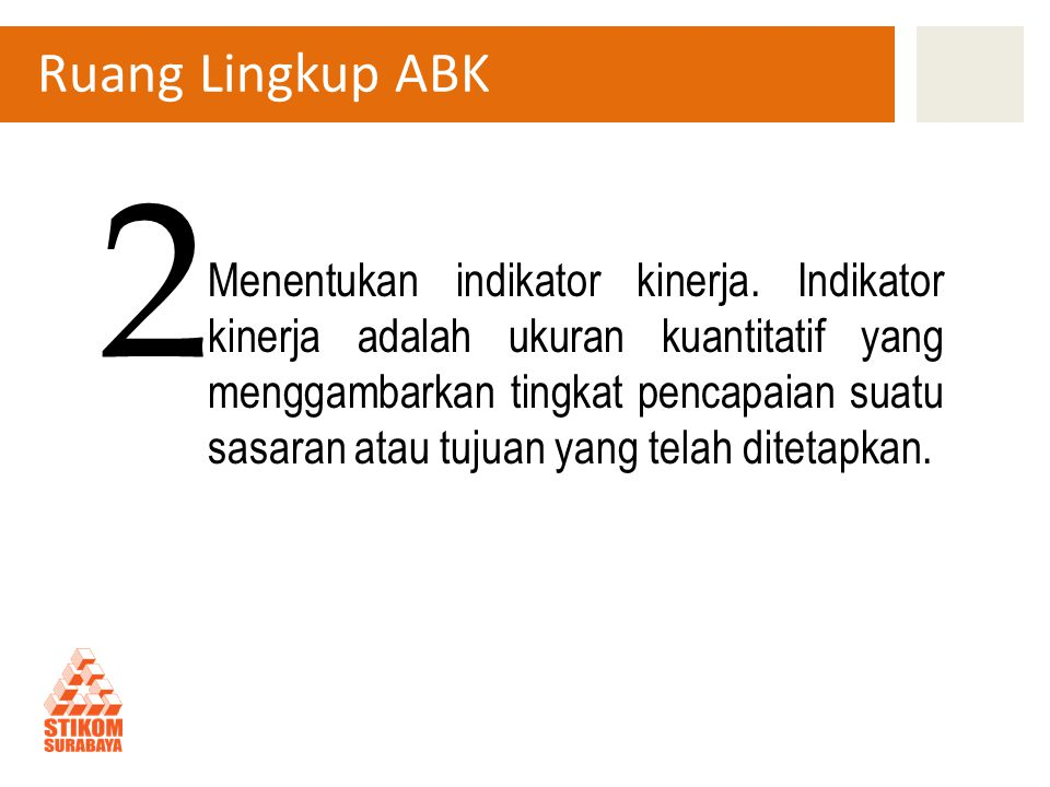 Ruang Lingkup ABK Menentukan indikator kinerja. Indikator kinerja adalah ukuran kuantitatif yang menggambarkan tingkat pencapaian suatu sasaran atau t