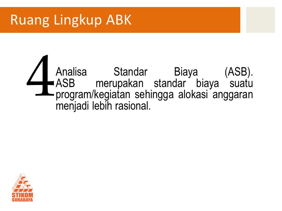 Ruang Lingkup ABK Analisa Standar Biaya (ASB). ASB merupakan standar biaya suatu program/kegiatan sehingga alokasi anggaran menjadi lebih rasional. 4