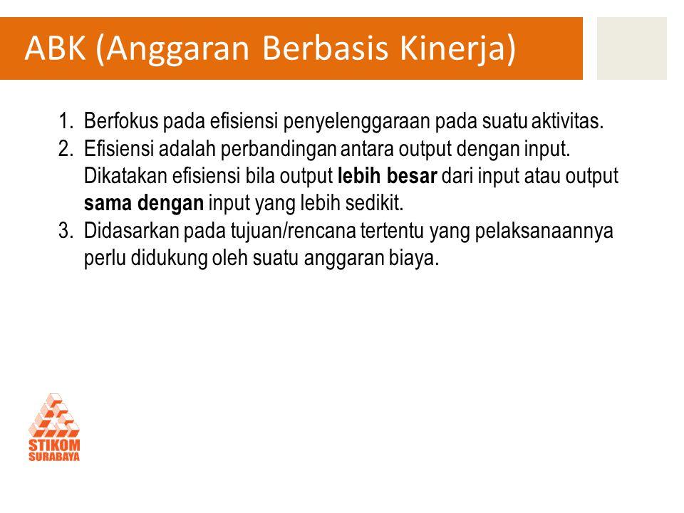 ABK (Anggaran Berbasis Kinerja) 1.Berfokus pada efisiensi penyelenggaraan pada suatu aktivitas. 2.Efisiensi adalah perbandingan antara output dengan i