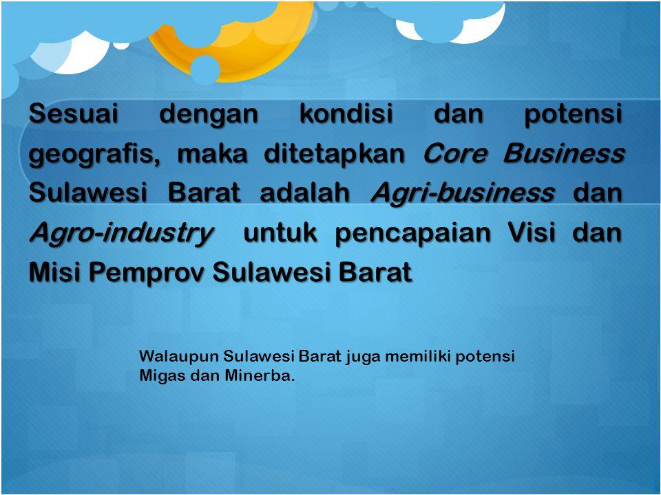 Sesuai dengan kondisi dan potensi geografis, maka ditetapkan Core Business Sulawesi Barat adalah Agri-business dan Agro-industry untuk pencapaian Visi dan Misi Pemprov Sulawesi Barat Walaupun Sulawesi Barat juga memiliki potensi Migas dan Minerba.