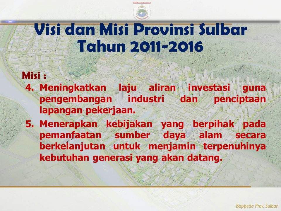 9 Visi dan Misi Provinsi Sulbar Tahun 2011-2016 Misi : 4.Meningkatkan laju aliran investasi guna pengembangan industri dan penciptaan lapangan pekerjaan.