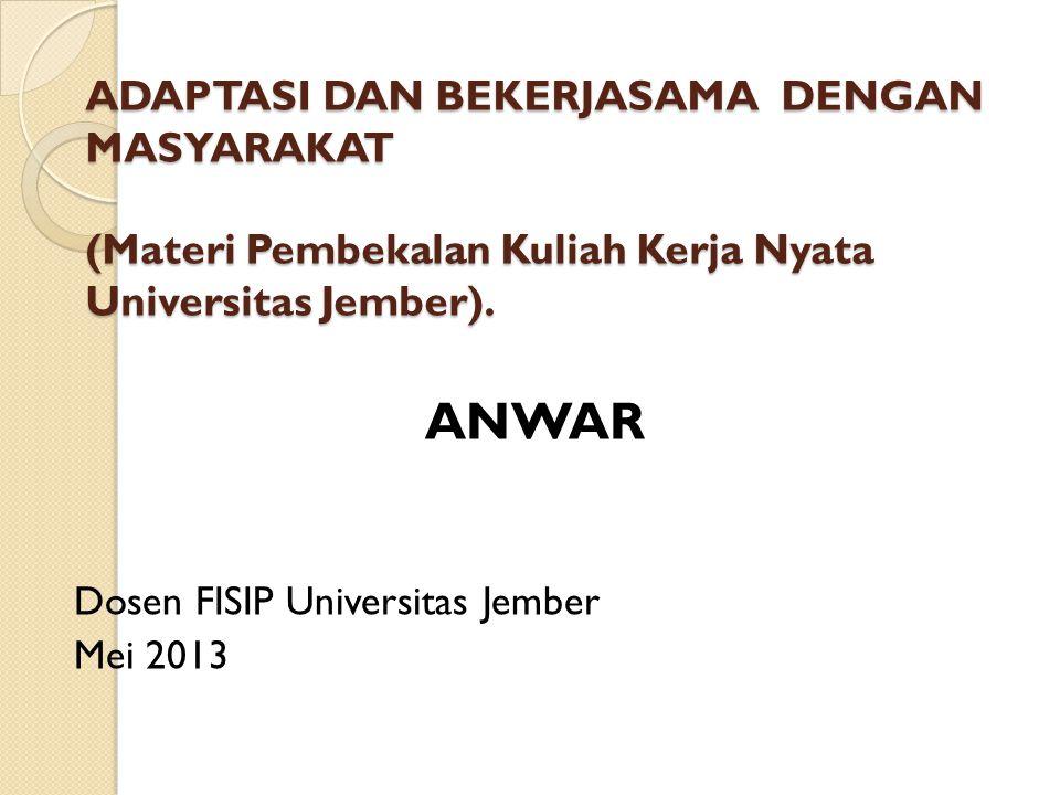 ADAPTASI DAN BEKERJASAMA DENGAN MASYARAKAT (Materi Pembekalan Kuliah Kerja Nyata Universitas Jember). ANWAR Dosen FISIP Universitas Jember Mei 2013