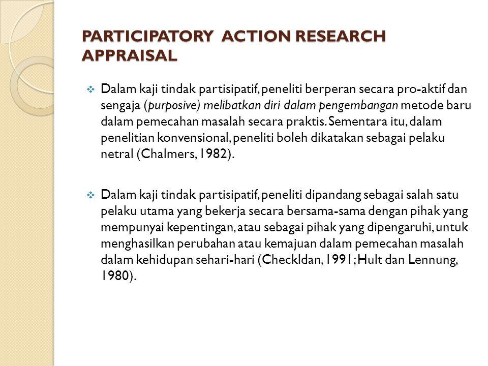 PARTICIPATORY ACTION RESEARCH APPRAISAL  Dalam kaji tindak partisipatif, peneliti berperan secara pro-aktif dan sengaja (purposive) melibatkan diri dalam pengembangan metode baru dalam pemecahan masalah secara praktis.