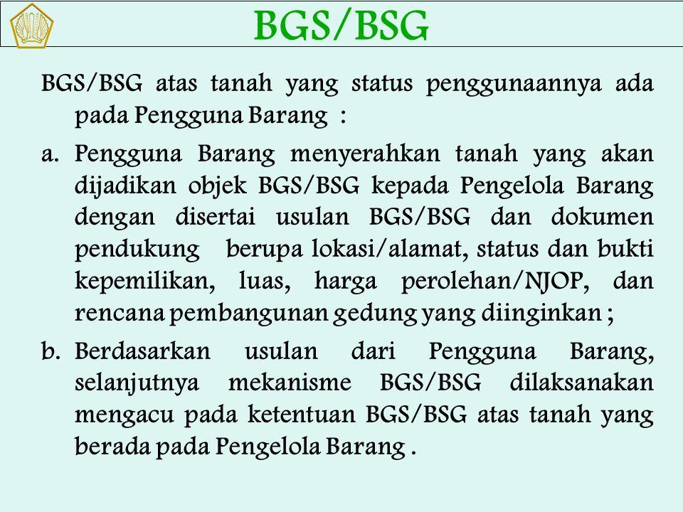 BGS/BSG atas tanah yang status penggunaannya ada pada Pengguna Barang : a.Pengguna Barang menyerahkan tanah yang akan dijadikan objek BGS/BSG kepada P