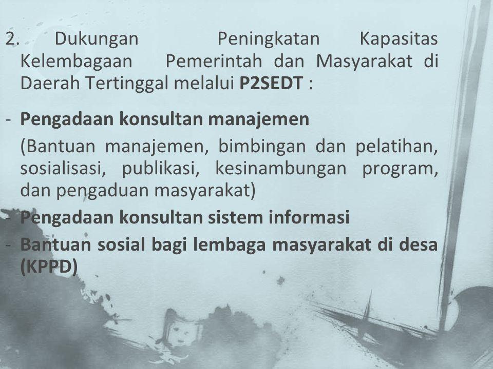 2.Dukungan Peningkatan Kapasitas Kelembagaan Pemerintah dan Masyarakat di Daerah Tertinggal melalui P2SEDT : -Pengadaan konsultan manajemen (Bantuan m