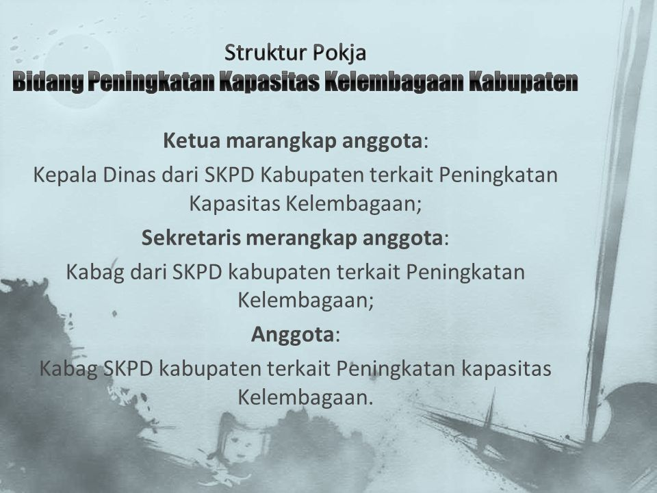 Ketua marangkap anggota: Kepala Dinas dari SKPD Kabupaten terkait Peningkatan Kapasitas Kelembagaan; Sekretaris merangkap anggota: Kabag dari SKPD kab