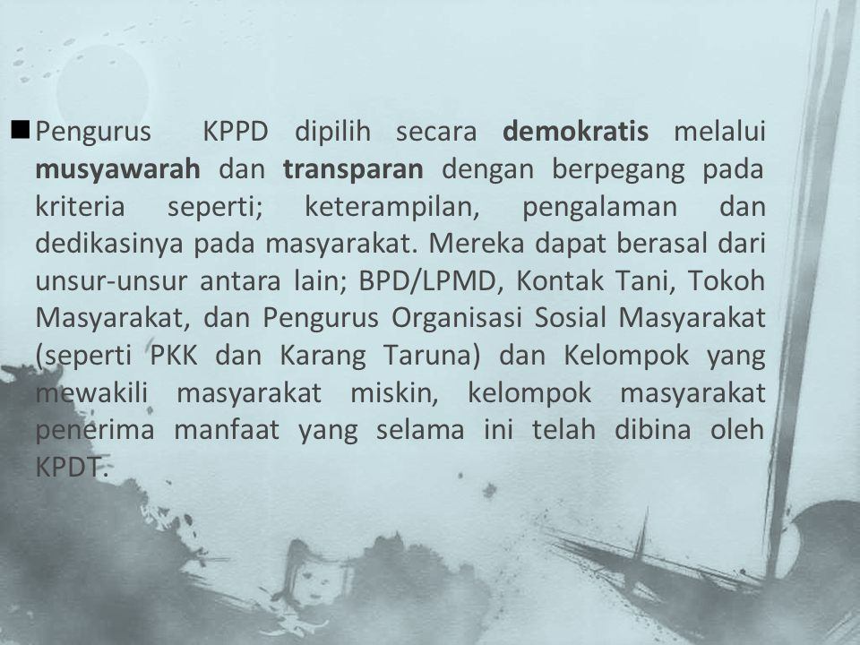 Pengurus KPPD dipilih secara demokratis melalui musyawarah dan transparan dengan berpegang pada kriteria seperti; keterampilan, pengalaman dan dedikas