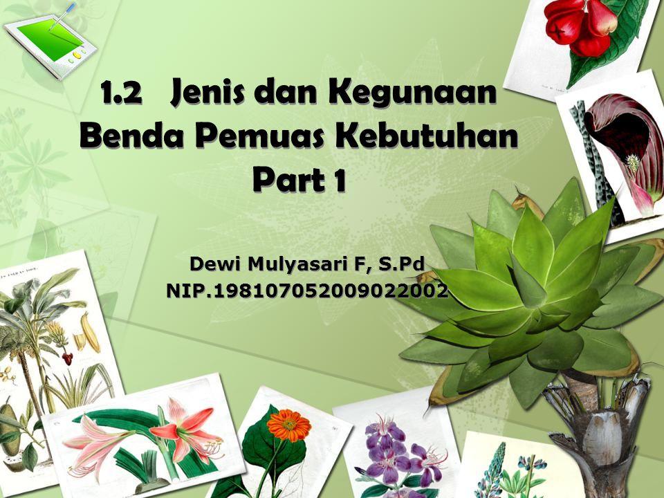 1.2 Jenis dan Kegunaan Benda Pemuas Kebutuhan Part 1 Dewi Mulyasari F, S.Pd NIP.198107052009022002 Dewi Mulyasari F, S.Pd NIP.198107052009022002