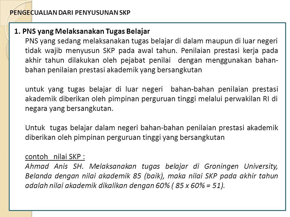 PENGECUALIAN DARI PENYUSUNAN SKP 1. PNS yang Melaksanakan Tugas Belajar PNS yang sedang melaksanakan tugas belajar di dalam maupun di luar negeri tida