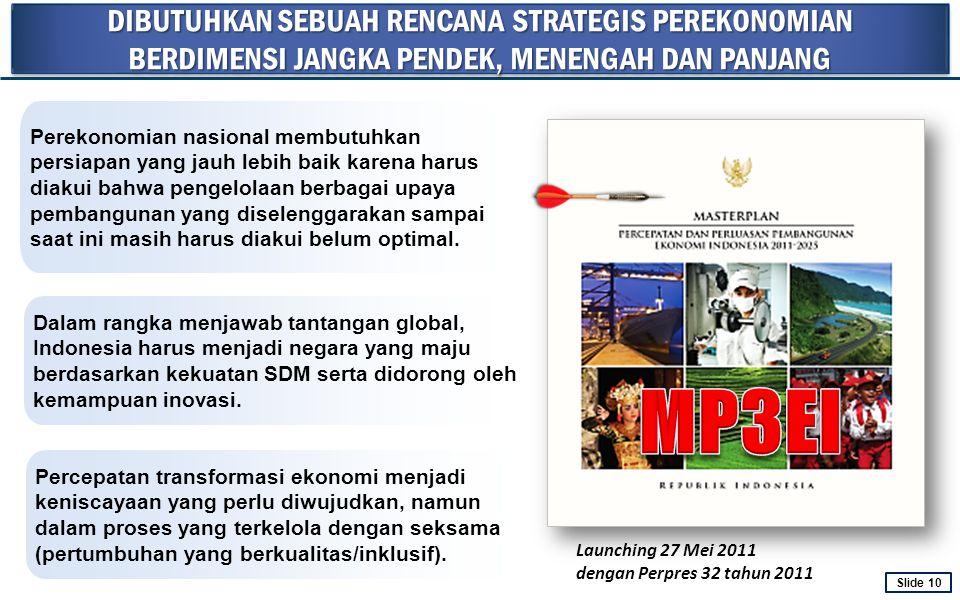 DIBUTUHKAN SEBUAH RENCANA STRATEGIS PEREKONOMIAN BERDIMENSI JANGKA PENDEK, MENENGAH DAN PANJANG Launching 27 Mei 2011 dengan Perpres 32 tahun 2011 Per