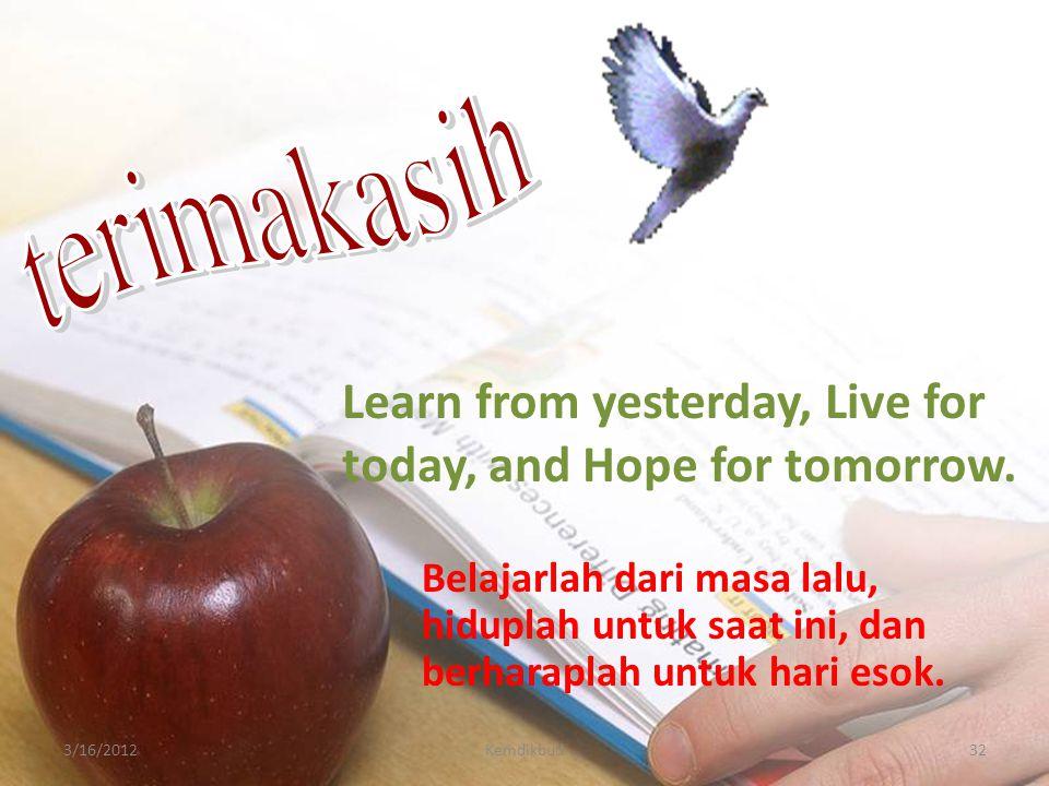 323/16/2012Kemdikbud Learn from yesterday, Live for today, and Hope for tomorrow. Belajarlah dari masa lalu, hiduplah untuk saat ini, dan berharaplah