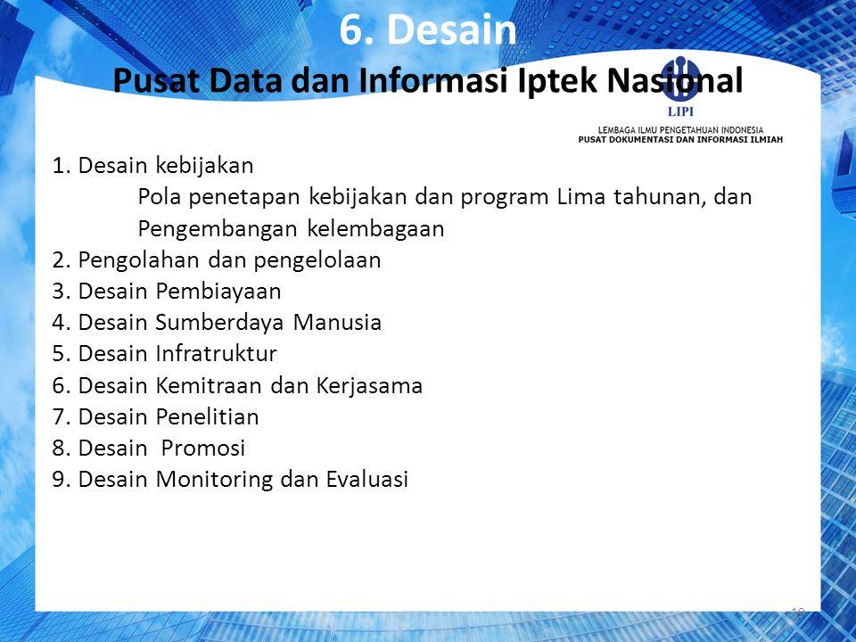 6. Desain Pusat Data dan Informasi Iptek Nasional 1. Desain kebijakan Pola penetapan kebijakan dan program Lima tahunan, dan Pengembangan kelembagaan