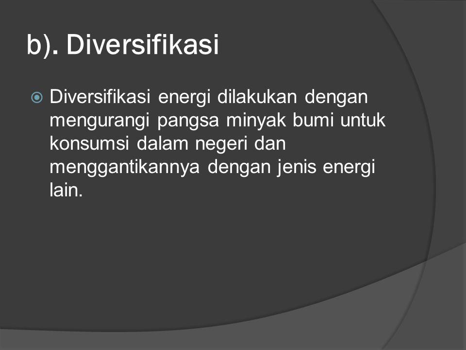 b). Diversifikasi  Diversifikasi energi dilakukan dengan mengurangi pangsa minyak bumi untuk konsumsi dalam negeri dan menggantikannya dengan jenis e