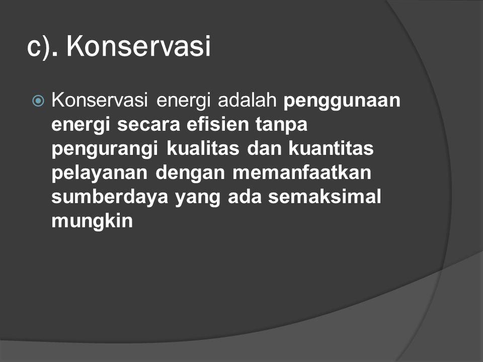 c). Konservasi  Konservasi energi adalah penggunaan energi secara efisien tanpa pengurangi kualitas dan kuantitas pelayanan dengan memanfaatkan sumbe