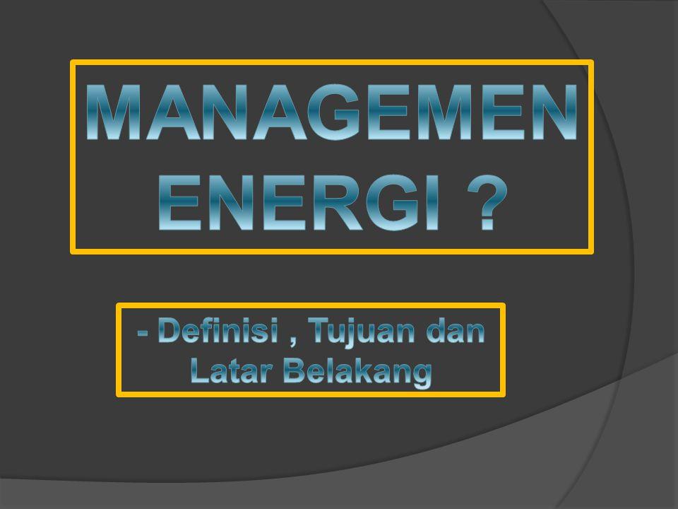 DEFINISI MANAGEMENT ENERGI ADALAH SUATU LANGKAH PENGATURAN PENGGUNAAN ENERGI YANG EFEKTIF DAN EFISIEN UNTUK MEMAKSIMALKAN KEUNTUNGAN DAN MENINGKATKAN COMPETITIVE POSITION