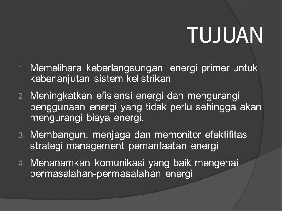 TUJUAN 1. Memelihara keberlangsungan energi primer untuk keberlanjutan sistem kelistrikan 2. Meningkatkan efisiensi energi dan mengurangi penggunaan e