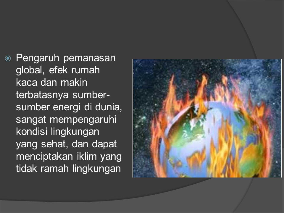  Pengaruh pemanasan global, efek rumah kaca dan makin terbatasnya sumber- sumber energi di dunia, sangat mempengaruhi kondisi lingkungan yang sehat, dan dapat menciptakan iklim yang tidak ramah lingkungan
