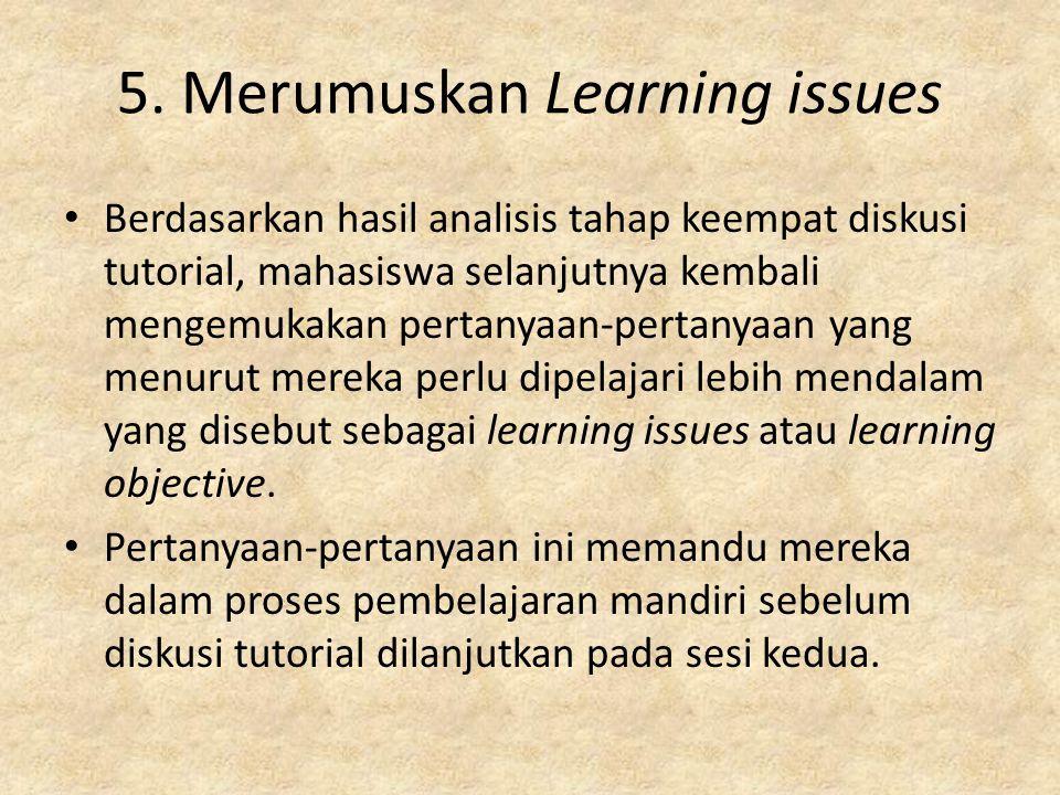 5. Merumuskan Learning issues Berdasarkan hasil analisis tahap keempat diskusi tutorial, mahasiswa selanjutnya kembali mengemukakan pertanyaan-pertany