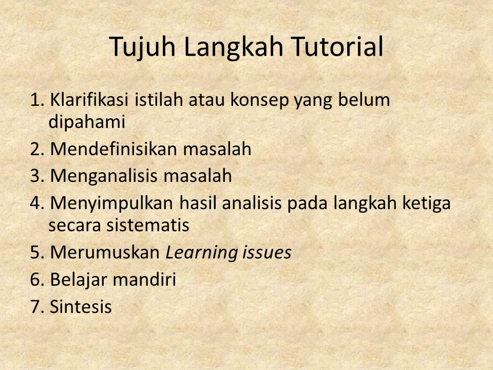 Tujuh Langkah Tutorial 1. Klarifikasi istilah atau konsep yang belum dipahami 2. Mendefinisikan masalah 3. Menganalisis masalah 4. Menyimpulkan hasil