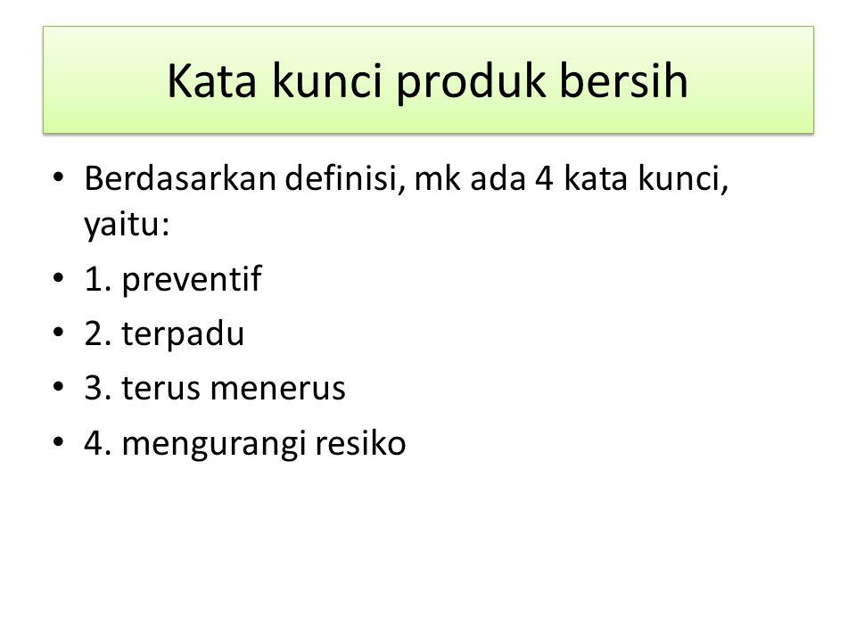 Kata kunci produk bersih Berdasarkan definisi, mk ada 4 kata kunci, yaitu: 1. preventif 2. terpadu 3. terus menerus 4. mengurangi resiko