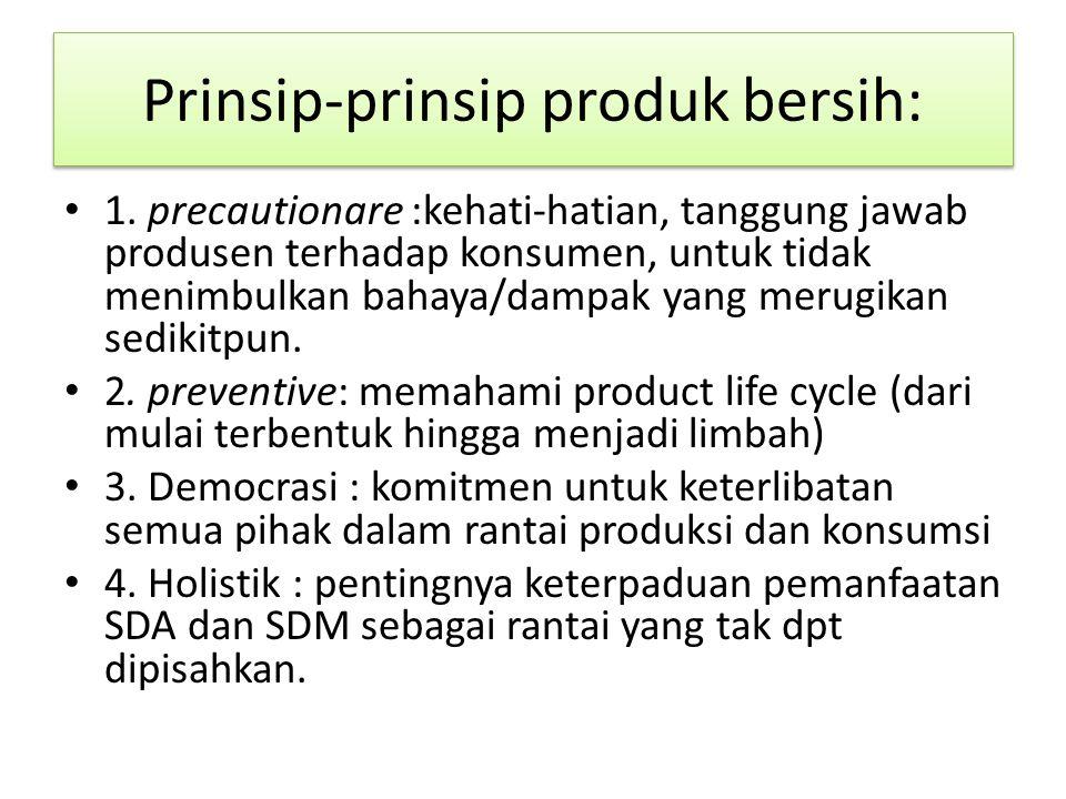 Prinsip-prinsip produk bersih: 1. precautionare :kehati-hatian, tanggung jawab produsen terhadap konsumen, untuk tidak menimbulkan bahaya/dampak yang