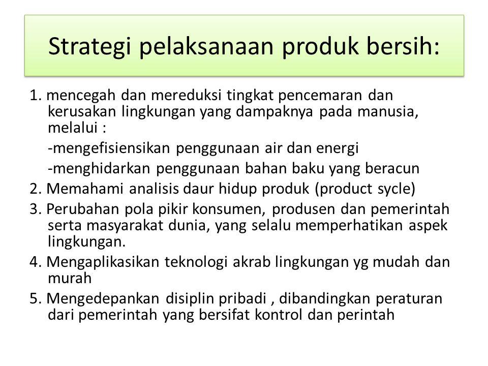 Strategi pelaksanaan produk bersih: 1. mencegah dan mereduksi tingkat pencemaran dan kerusakan lingkungan yang dampaknya pada manusia, melalui : -meng