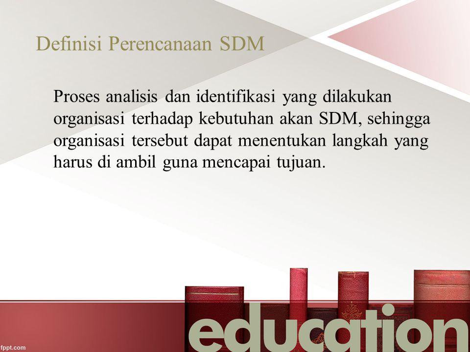 Definisi Perencanaan SDM Proses analisis dan identifikasi yang dilakukan organisasi terhadap kebutuhan akan SDM, sehingga organisasi tersebut dapat me
