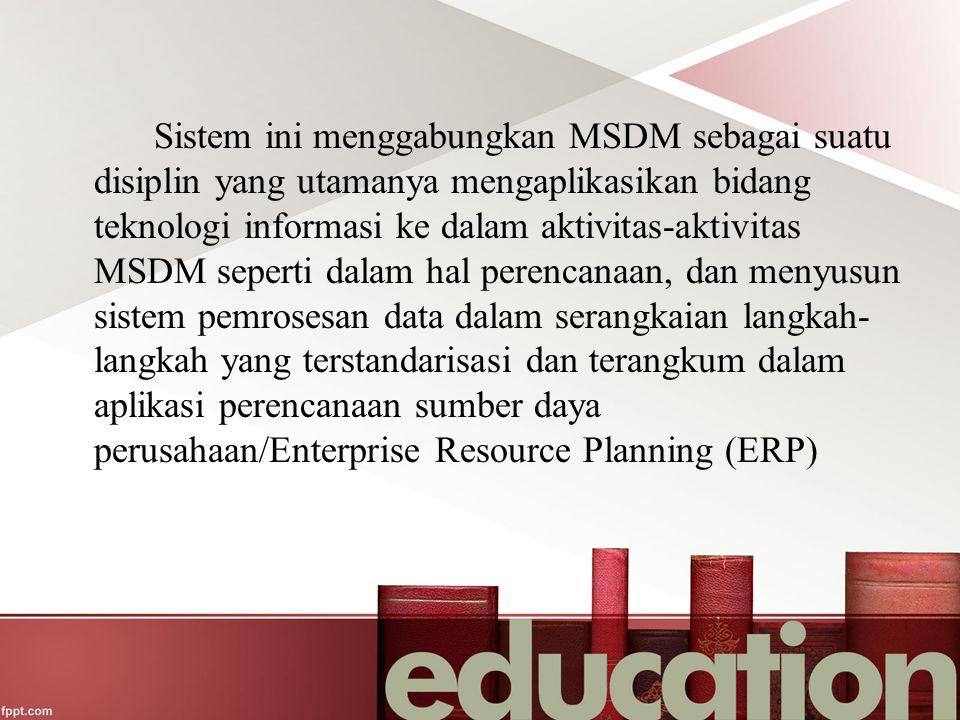 Sistem ini menggabungkan MSDM sebagai suatu disiplin yang utamanya mengaplikasikan bidang teknologi informasi ke dalam aktivitas-aktivitas MSDM sepert