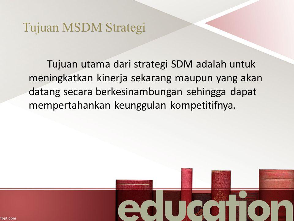 Tujuan MSDM Strategi Tujuan utama dari strategi SDM adalah untuk meningkatkan kinerja sekarang maupun yang akan datang secara berkesinambungan sehingg