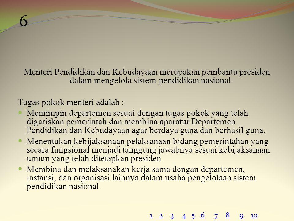 Menteri Pendidikan dan Kebudayaan merupakan pembantu presiden dalam mengelola sistem pendidikan nasional. Tugas pokok menteri adalah : Memimpin depart