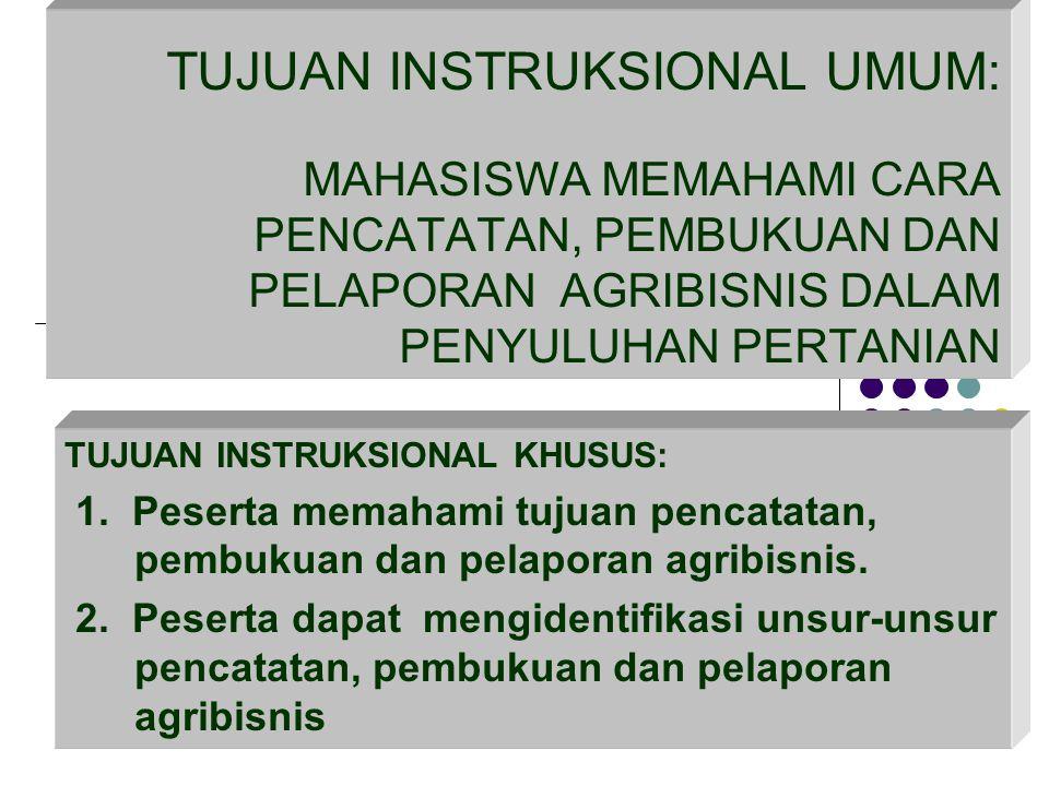TUJUAN INSTRUKSIONAL UMUM: MAHASISWA MEMAHAMI CARA PENCATATAN, PEMBUKUAN DAN PELAPORAN AGRIBISNIS DALAM PENYULUHAN PERTANIAN TUJUAN INSTRUKSIONAL KHUS