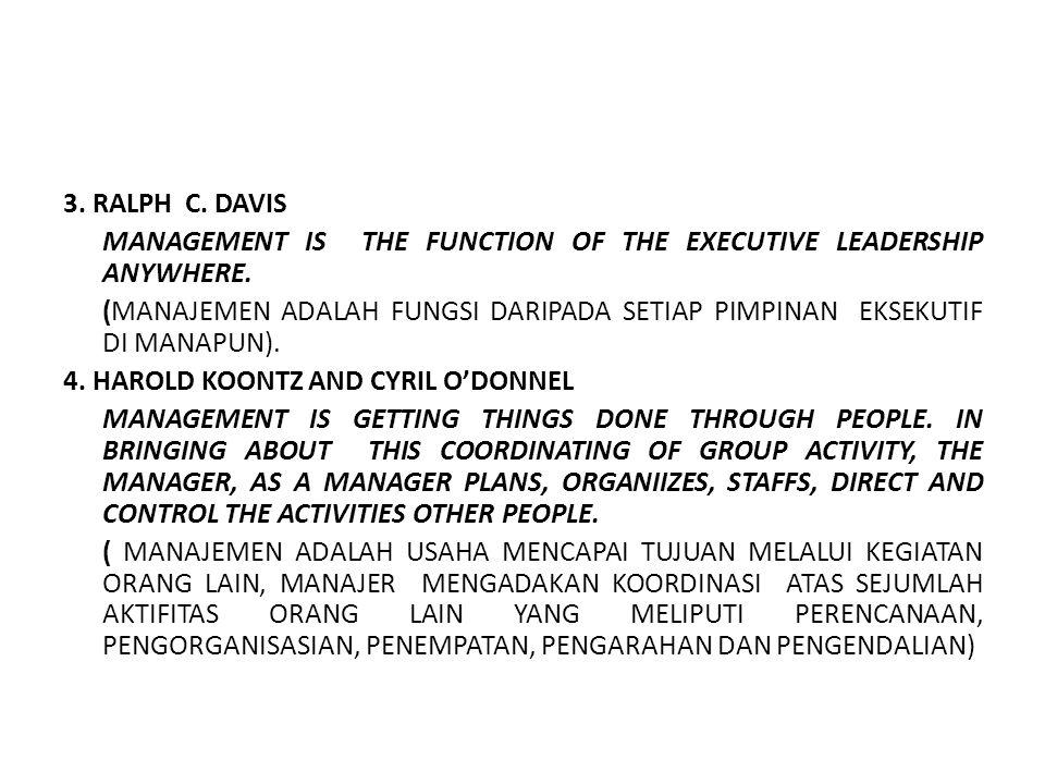 3. RALPH C. DAVIS MANAGEMENT IS THE FUNCTION OF THE EXECUTIVE LEADERSHIP ANYWHERE. (MANAJEMEN ADALAH FUNGSI DARIPADA SETIAP PIMPINAN EKSEKUTIF DI MANA