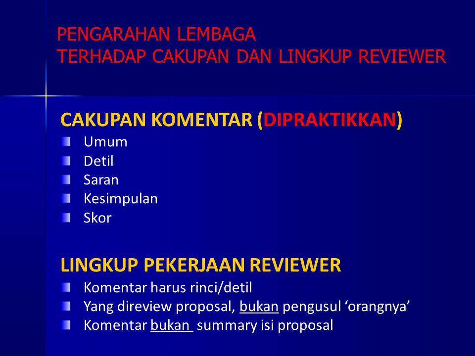 CAKUPAN KOMENTAR (DIPRAKTIKKAN) Umum Detil Saran Kesimpulan Skor LINGKUP PEKERJAAN REVIEWER Komentar harus rinci/detil Yang direview proposal, bukan pengusul 'orangnya' Komentar bukan summary isi proposal PENGARAHAN LEMBAGA TERHADAP CAKUPAN DAN LINGKUP REVIEWER