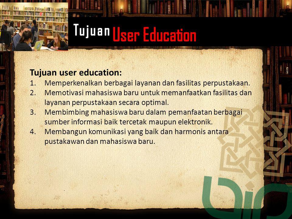 Tujuan user education: 1.Memperkenalkan berbagai layanan dan fasilitas perpustakaan. 2.Memotivasi mahasiswa baru untuk memanfaatkan fasilitas dan laya