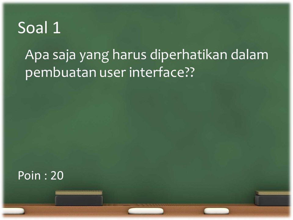 Soal 1 Poin : 20 Apa saja yang harus diperhatikan dalam pembuatan user interface??