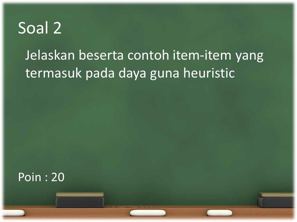 Soal 2 Poin : 20 Jelaskan beserta contoh item-item yang termasuk pada daya guna heuristic