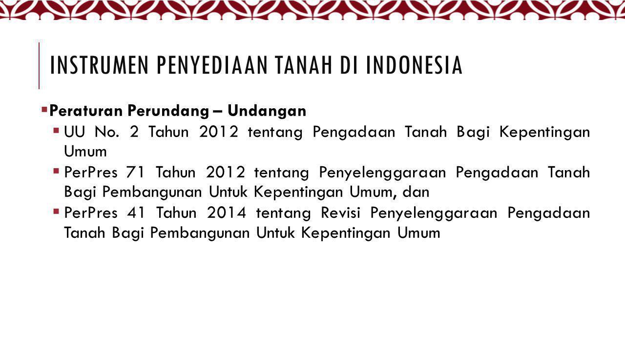 INSTRUMEN PENYEDIAAN TANAH DI INDONESIA  Peraturan Perundang – Undangan  UU No. 2 Tahun 2012 tentang Pengadaan Tanah Bagi Kepentingan Umum  PerPres
